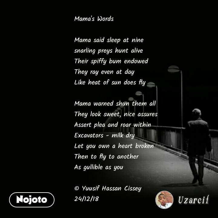 Mama's Words  Mama said sleep at nine snarling preys hunt alive Their spiffy bum endowed They ray even at day Like heat of sun does fly  Mama warned shun them all They look sweet, nice assures Assert plea and roar within Excavators - milk dry Let you own a heart broken Then to fly to another As gullible as you  © Yuusif Hassan Cissey 24/12/18   #NojotoQuote