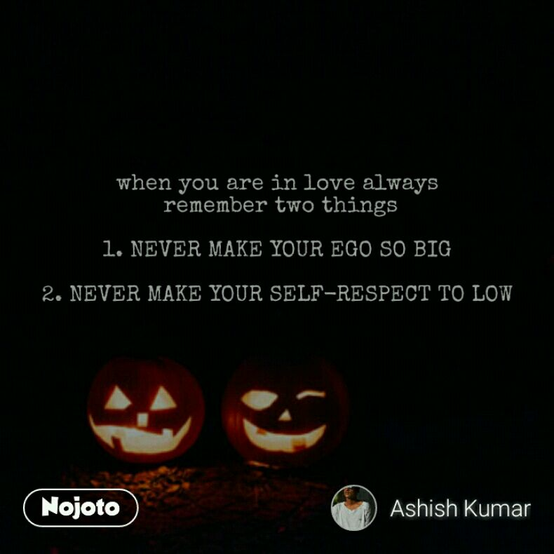 when you are in love always  remember two things  1. NEVER MAKE YOUR EGO SO BIG  2. NEVER MAKE YOUR SELF-RESPECT TO LOW