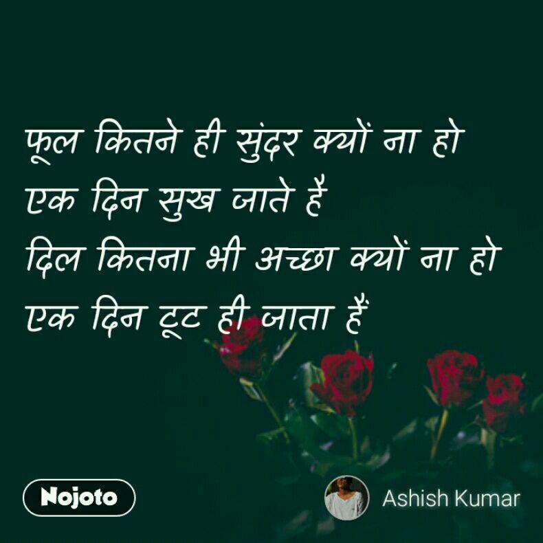 फूल कितने ही सुंदर क्यों ना हो एक दिन सुख जाते है दिल कितना भी अच्छा क्यों ना हो एक दिन टूट ही जाता हैं