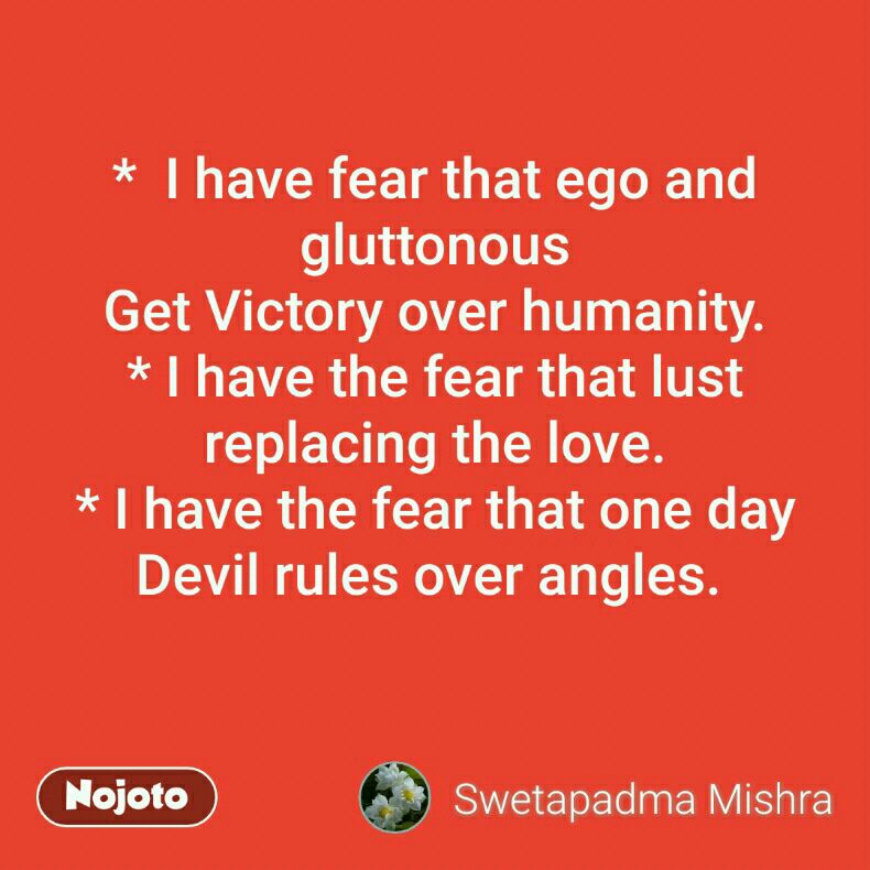 *  I have fear that ego and gluttonous Get Victory over humanity. * I have the fear that lust replacing the love. * I have the fear that one day Devil rules over angles.