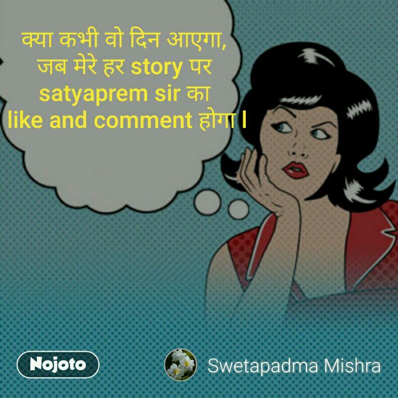 क्या कभी वो दिन आएगा,  जब मेरे हर story पर  satyaprem sir का  like and comment होगा l