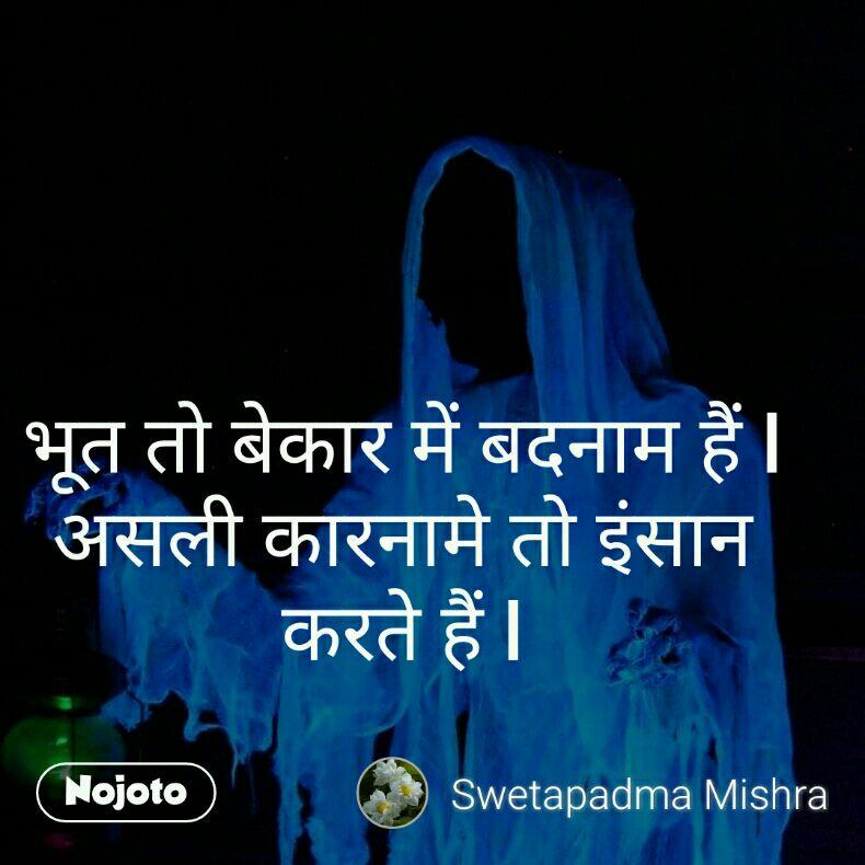 भूत तो बेकार में बदनाम हैं l असली कारनामे तो इंसान करते हैं l