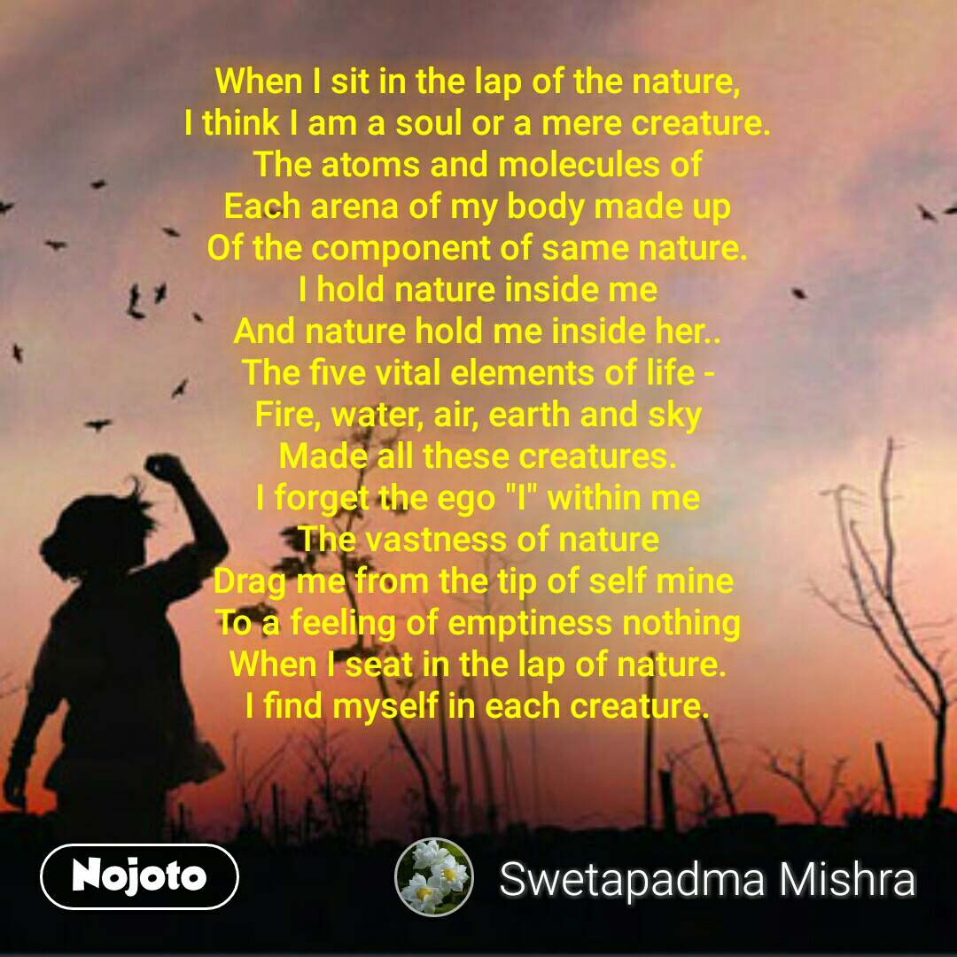 """When I sit in the lap of the nature, I think I am a soul or a mere creature. The atoms and molecules of Each arena of my body made up Of the component of same nature. I hold nature inside me And nature hold me inside her.. The five vital elements of life - Fire, water, air, earth and sky Made all these creatures. I forget the ego """"I"""" within me The vastness of nature Drag me from the tip of self mine  To a feeling of emptiness nothing When I seat in the lap of nature. I find myself in each creature."""