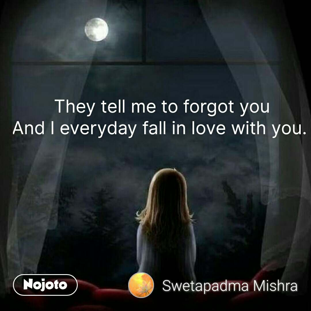 They tell me to forgot you And I everyday fall in love with you.  #NojotoQuote