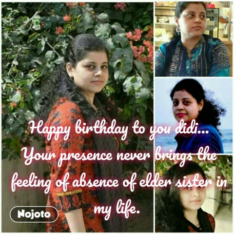 Happy birthday to you didi... Your presence never brings the feeling of absence of elder sister in my life.  #NojotoQuote
