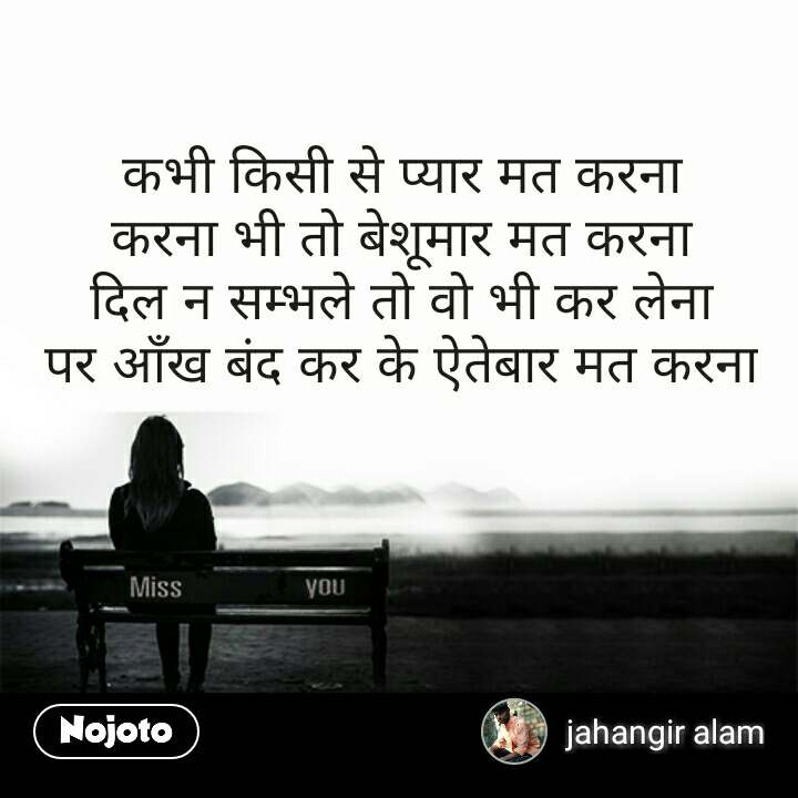 Miss You Quotes कभी किसी से प्यार मत करना करना भी तो बेशूमार मत करना दिल न सम्भले तो वो भी कर लेना पर आँख बंद कर के ऐतेबार मत करना #NojotoQuote