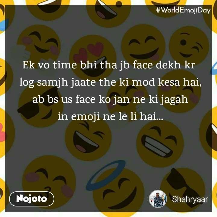 World Emoji Day Ek vo time bhi tha jb face dekh kr  log samjh jaate the ki mod kesa hai, ab bs us face ko jan ne ki jagah in emoji ne le li hai...