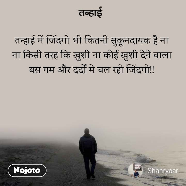 तन्हाई तन्हाई में जिंदगी भी कितनी सुकूनदायक है ना ना किसी तरह कि खुशी ना कोई खुशी देने वाला बस गम और दर्दों मे चल रही जिंदगी!!