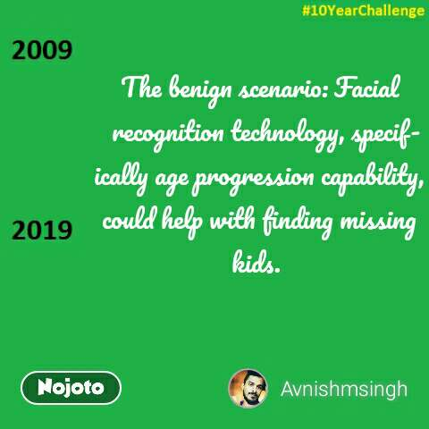 The benign scenario: Facial recognition technology, specifically age progression capability, could help with finding missing kids.  #NojotoQuote