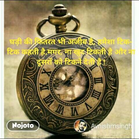 Akshay kumar quotes घड़ी की फितरत भी अजीब है, हमेशा टिक-टिक कहती है,मगर, ना खुद टिकती है और ना दूसरों को टिकने देती है ! #NojotoQuote