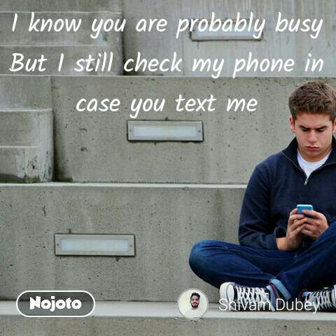 I know you are probably busy But I still check my phone in case you text me #NojotoQuote