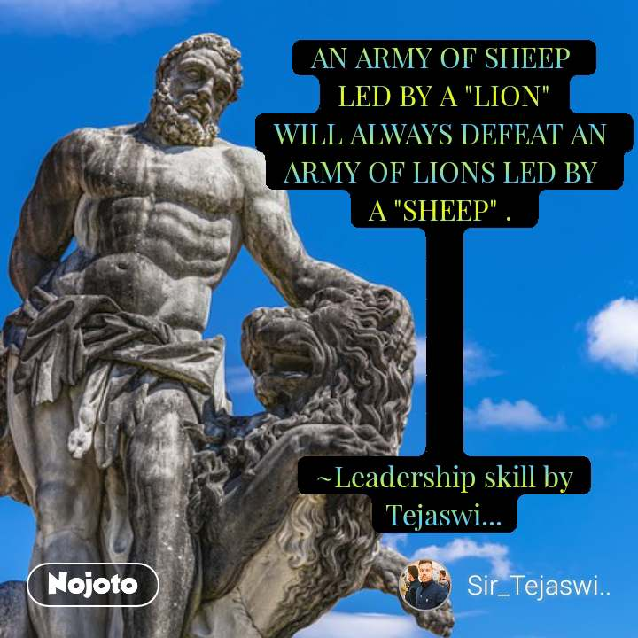 "AN ARMY OF SHEEP  LED BY A ""LION"" WILL ALWAYS DEFEAT AN  ARMY OF LIONS LED BY  A ""SHEEP"" .        ~Leadership skill by Tejaswi... #NojotoQuote"
