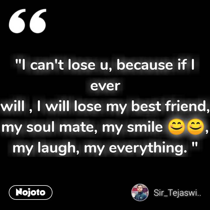 """I can't lose u, because if I ever will , I will lose my best friend, my soul mate, my smile 😊😊, my laugh, my everything. "" #NojotoQuote"