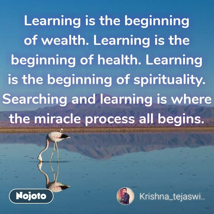 Learning is the beginning of wealth. Learning is the beginning of health. Learning is the beginning of spirituality. Searching and learning is where the miracle process all begins.  #NojotoQuote