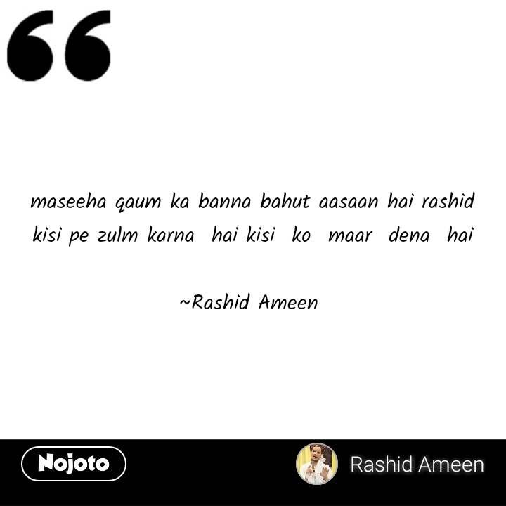 maseeha qaum ka banna bahut aasaan hai rashid kisi pe zulm karna  hai kisi  ko  maar  dena  hai  ~Rashid Ameen