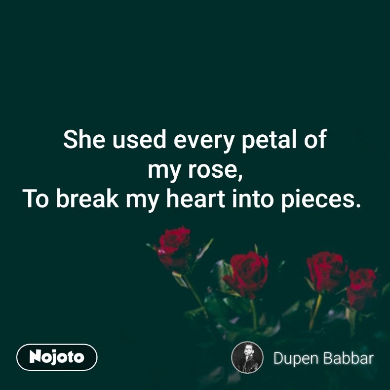 She Used Every Petal Of My Rose To Break My Heart Into Pieces