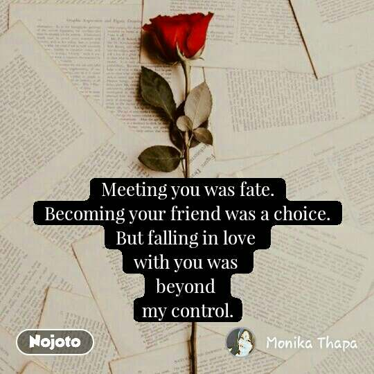 Meeting you was fate. Becoming your friend was a choice. But falling in love  with you was  beyond  my control. #NojotoQuote