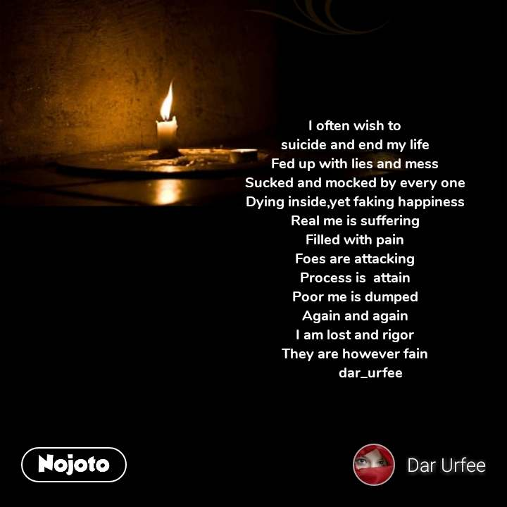I often wish to suicide and end my life Fed up with lies and mess Sucked and mocked by every one Dying inside,yet faking happiness Real me is suffering Filled with pain Foes are attacking Process is  attain Poor me is dumped Again and again I am lost and rigor They are however fain          dar_urfee   #NojotoQuote