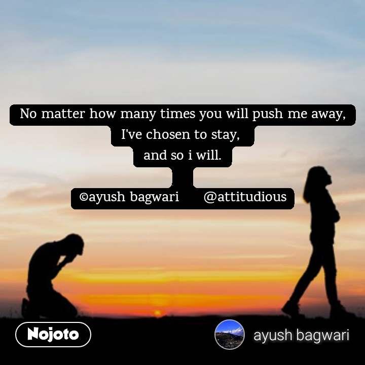 No matter how many times you will push me away, I've chosen to stay,  and so i will.  ©ayush bagwari      @attitudious