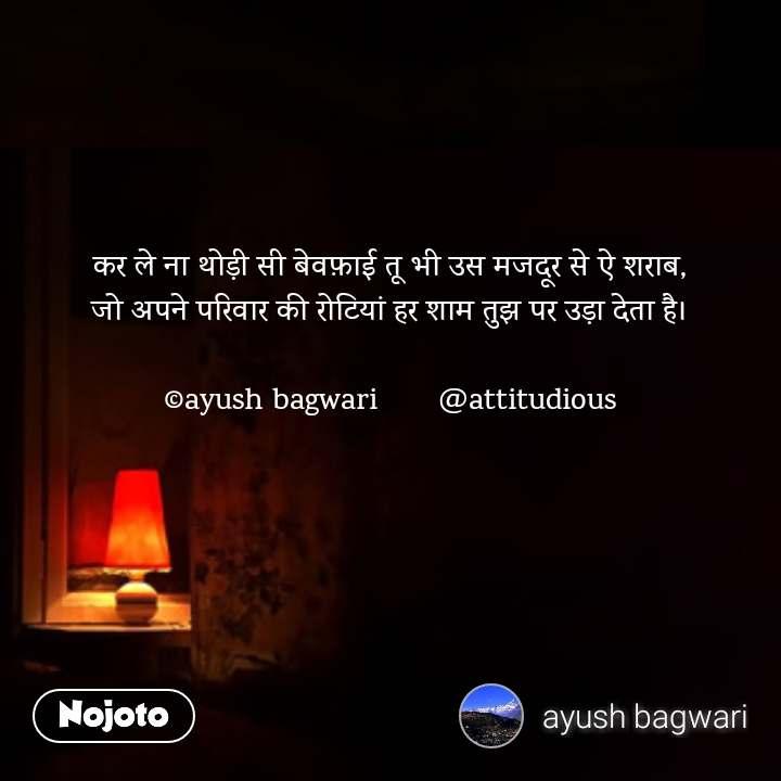 कर ले ना थोड़ी सी बेवफ़ाई तू भी उस मजदूर से ऐ शराब, जो अपने परिवार की रोटियां हर शाम तुझ पर उड़ा देता है।  ©ayush bagwari       @attitudious