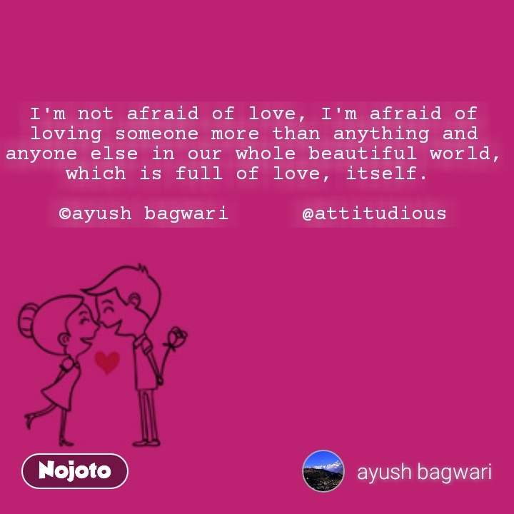 I'm not afraid of love, I'm afraid of loving someone more than anything and anyone else in our whole beautiful world, which is full of love, itself.   ©ayush bagwari      @attitudious