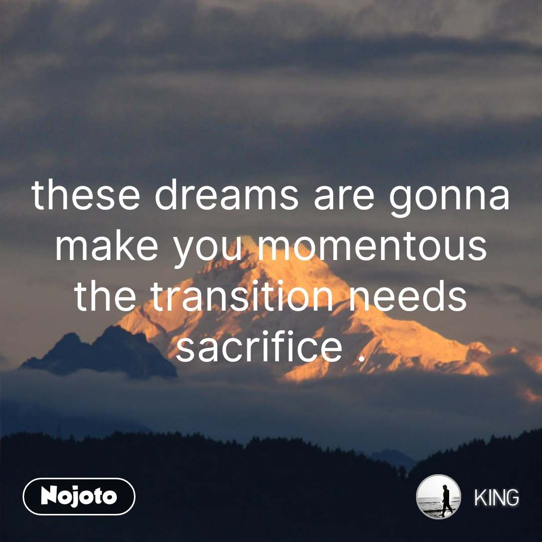 these dreams are gonna make you momentous the transition needs sacrifice . #NojotoQuote