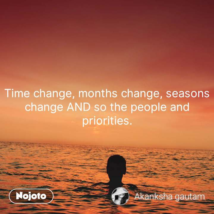 Time change, months change, seasons change AND so the people and priorities. #NojotoQuote