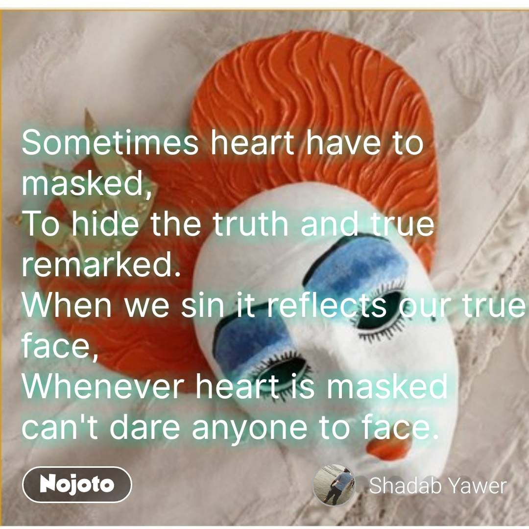 Sometimes heart have to masked, To hide the truth and true remarked. When we sin it reflects our true face, Whenever heart is masked  can't dare anyone to face. #NojotoQuote