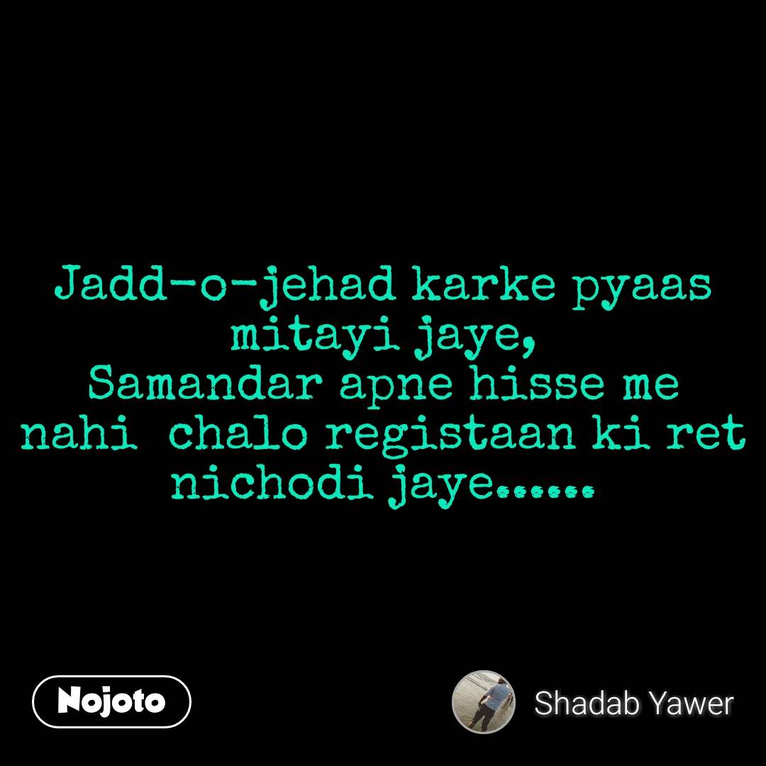 Jadd-o-jehad karke pyaas mitayi jaye, Samandar apne hisse me nahi  chalo registaan ki ret nichodi jaye...... #NojotoQuote