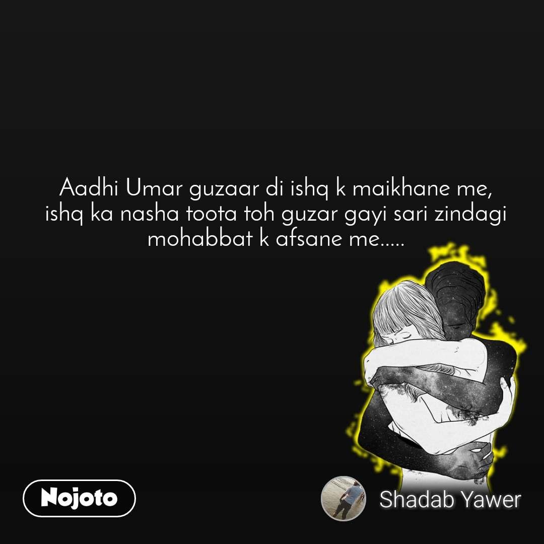Aadhi Umar guzaar di ishq k maikhane me, ishq ka nasha toota toh guzar gayi sari zindagi mohabbat k afsane me.....