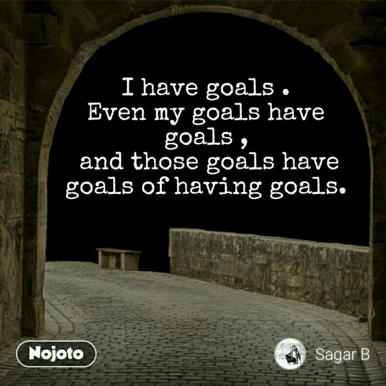 I have goals . Even my goals have goals ,  and those goals have goals of having goals.