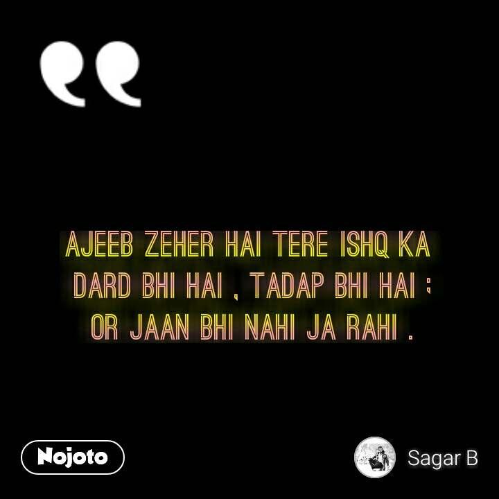 Ajeeb zeher hai tere ishq ka  Dard bhi hai , tadap bhi hai ; Or jaan bhi nahi ja rahi .