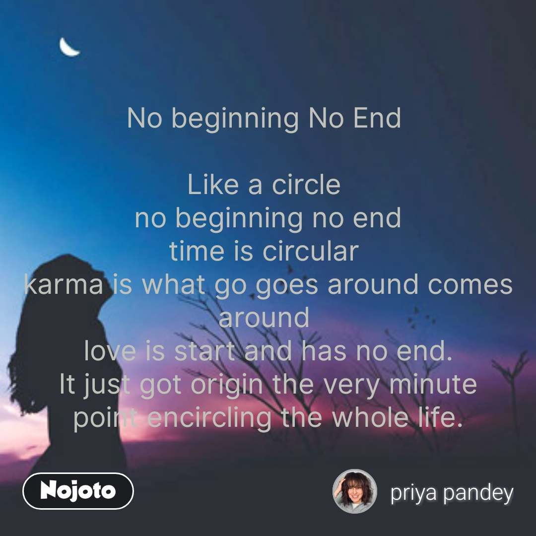 No beginning No End   Like a circle   no beginning no end  time is circular  karma is what go goes around comes around  love is start and has no end. It just got origin the very minute point encircling the whole life. #NojotoQuote