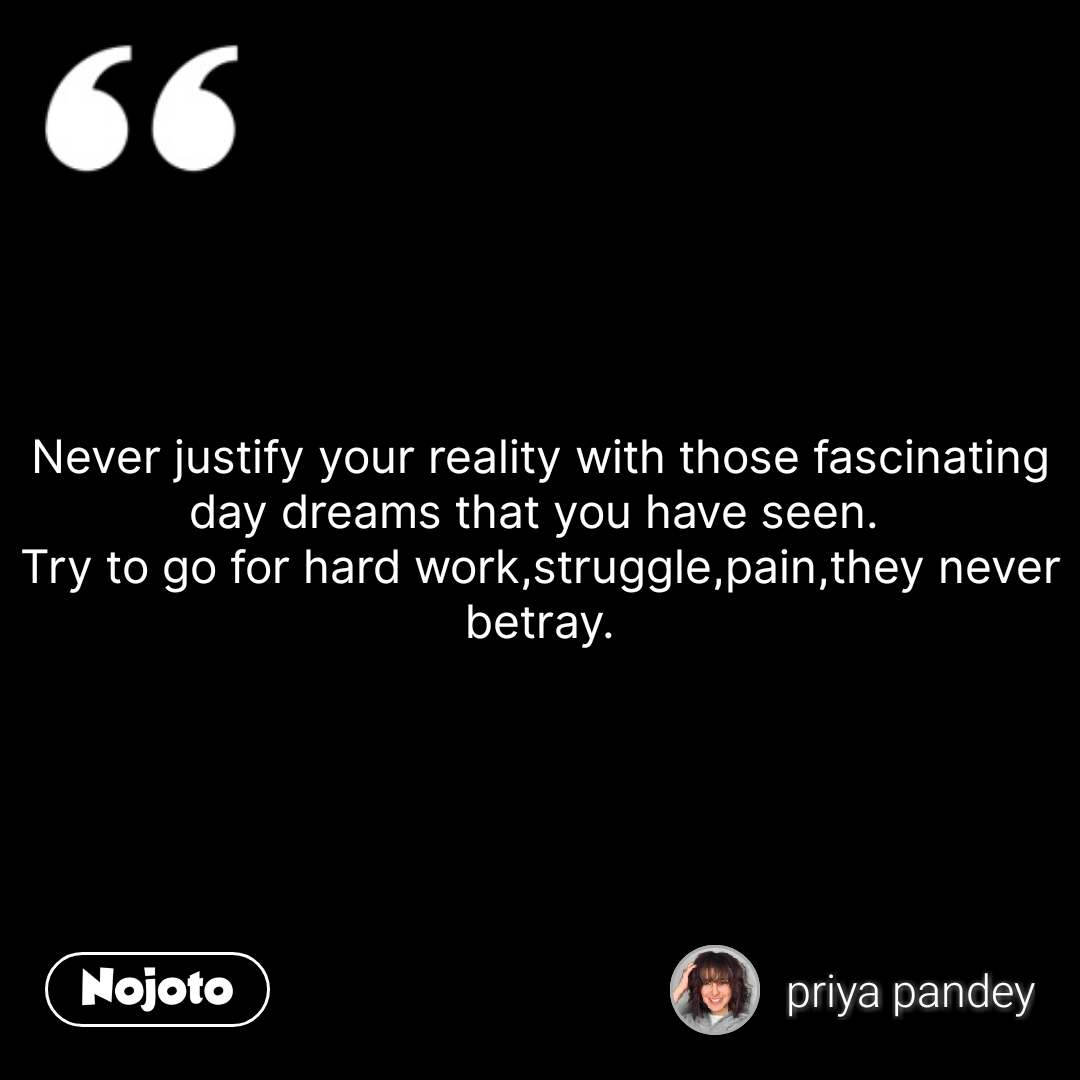 Never justify your reality with those fascinating day dreams that you have seen.  Try to go for hard work,struggle,pain,they never betray. #NojotoQuote