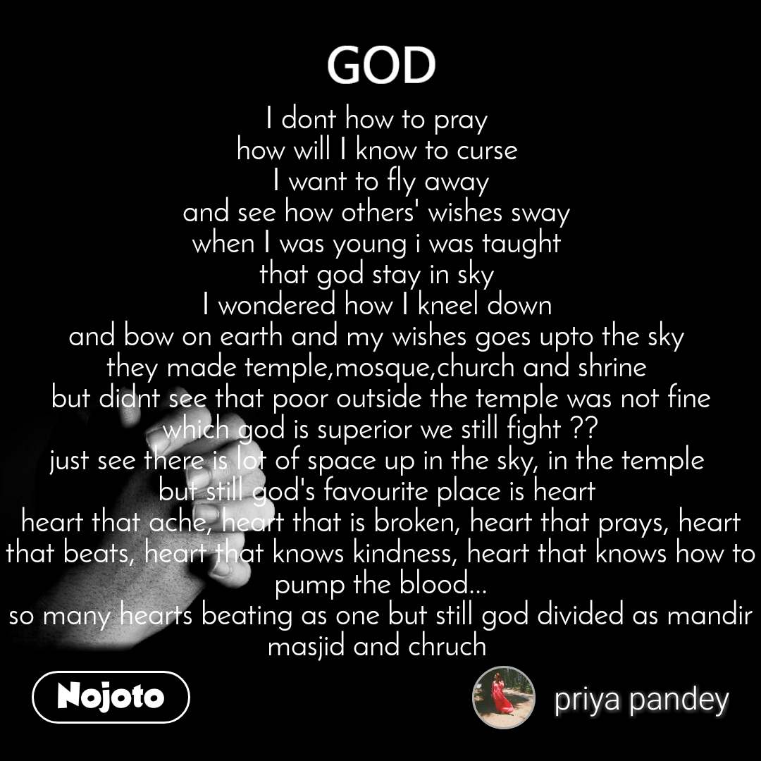 God I dont how to pray  how will I know to curse  I want to fly away and see how others' wishes sway  when I was young i was taught  that god stay in sky  I wondered how I kneel down  and bow on earth and my wishes goes upto the sky  they made temple,mosque,church and shrine  but didnt see that poor outside the temple was not fine which god is superior we still fight ?? just see there is lot of space up in the sky, in the temple  but still god's favourite place is heart  heart that ache, heart that is broken, heart that prays, heart that beats, heart that knows kindness, heart that knows how to pump the blood... so many hearts beating as one but still god divided as mandir masjid and chruch