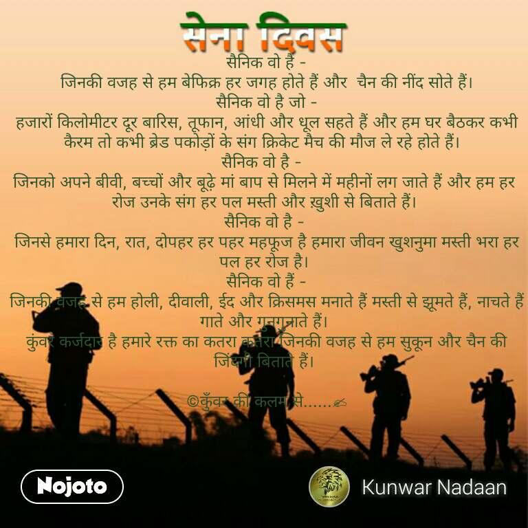 Army day Sena Divas quotes in hindi  सैनिक वो है -  जिनकी वजह से हम बेफिक्र हर जगह होते हैं और  चैन की नींद सोते हैं।  सैनिक वो है जो -  हजारों किलोमीटर दूर बारिस, तूफान, आंधी और धूल सहते हैं और हम घर बैठकर कभी कैरम तो कभी ब्रेड पकोड़ों के संग क्रिकेट मैच की मौज ले रहे होते हैं।  सैनिक वो है -  जिनको अपने बीवी, बच्चों और बूढ़े मां बाप से मिलने में महीनों लग जाते हैं और हम हर रोज उनके संग हर पल मस्ती और ख़ुशी से बिताते हैं। सैनिक वो है -  जिनसे हमारा दिन, रात, दोपहर हर पहर महफूज है हमारा जीवन खुशनुमा मस्ती भरा हर पल हर रोज है।  सैनिक वो हैं -  जिनकी वजह से हम होली, दीवाली, ईद और क्रिसमस मनाते हैं मस्ती से झूमते हैं, नाचते हैं गाते और गुनगुनाते हैं।  कुंवर कर्जदार है हमारे रक्त का कतरा कतरा जिनकी वजह से हम सुकून और चैन की जिंदगी बिताते हैं।   ©कुँवर की कलम से......✍ #NojotoQuote