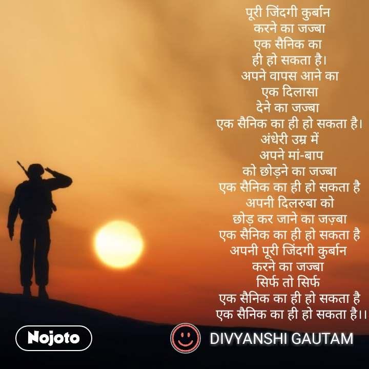 Soldier quotes in Hindi  पूरी जिंदगी कुर्बान  करने का जज्बा एक सैनिक का  ही हो सकता है। अपने वापस आने का  एक दिलासा  देने का जज्बा  एक सैनिक का ही हो सकता है। अंधेरी उम्र में  अपने मां-बाप  को छोड़ने का जज्बा  एक सैनिक का ही हो सकता है  अपनी दिलरुबा को  छोड़ कर जाने का जज़्बा एक सैनिक का ही हो सकता है अपनी पूरी जिंदगी कुर्बान  करने का जज्बा  सिर्फ तो सिर्फ  एक सैनिक का ही हो सकता है  एक सैनिक का ही हो सकता है।। #NojotoQuote