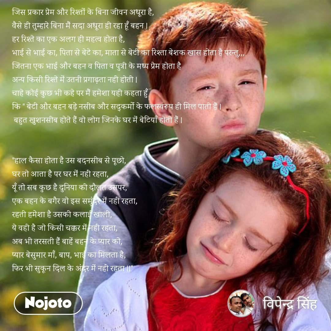 """जिस प�रकार प�रेम और रिश�तों के बिना जीवन अधूरा है, वैसे ही त�म�हारे बिना मैं सदा अधूरा ही रहा हू� बहन । हर रिश�ते का �क अलग ही महत�व होता है,  भाई से भाई का, पिता से बेटे का, माता से बेटी का रिश�ता बेशक खास होता है परन�त�,,, जितना �क भाई और बहन व पिता व प�त�री के मध�य प�रेम होता है  अन�य किसी रिश�ते में उतनी प�रगा�ता नहीं होती । चाहे कोई क�छ भी कहे पर मैं हमेशा यही कहता ह��  कि """" बेटी और बहन बड़े नसीब और सद�कर�मों के फलस�वरूप ही मिल पाती हैं ।  बह�त ख�शनसीब होते हैं वो लोग जिनके घर में बेटिया� होती हैं ।   """"हाल कैसा होता है उस बदनसीब से पूछो, घर तो आता है पर घर में नहीं रहता, यू� तो सब क�छ है द�निया की दौलत उसपर, �क बहन के बगैर वो इस सम�ंदर में नहीं रहता, रहती हमेशा है उसकी कलाई खाली, ये वही है जो किसी चक�कर में नहीं रहता, अब भी तरसती हैं बाहें बहन के प�यार को, प�यार बेस�मार मा�, बाप, भाई का मिलता है, फिर भी स�कून दिल के अंदर में नहीं रहता ।।"""""""