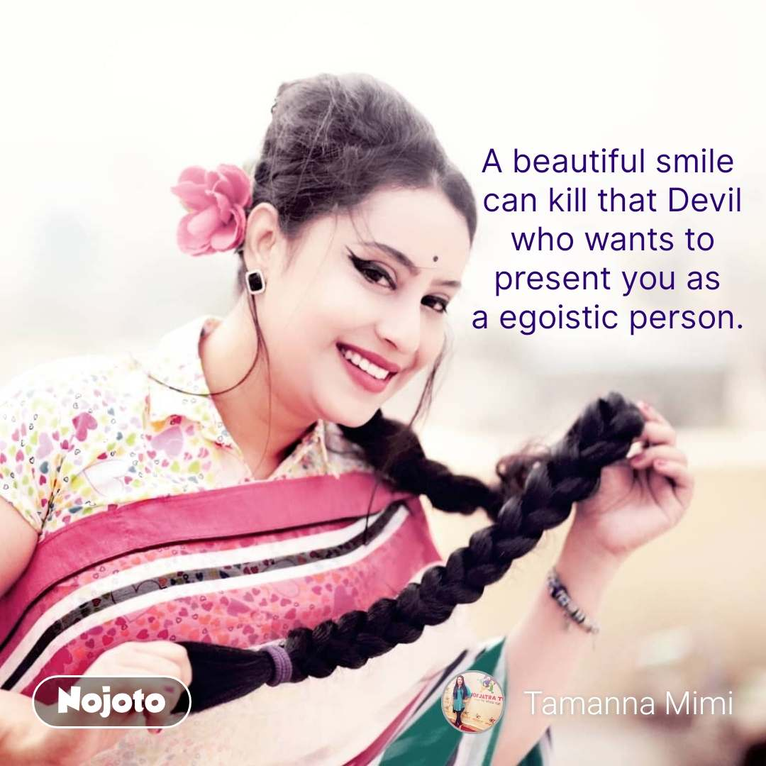 A beautiful smile  can kill that Devil who wants to present you as  a egoistic person.  #NojotoQuote