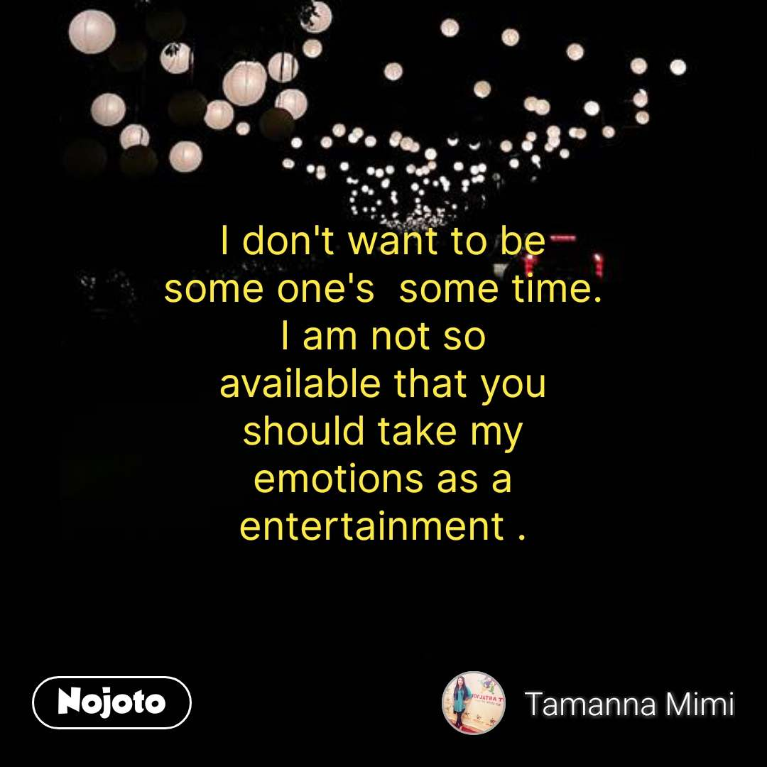 I don't want to be some one's  some time. I am not so available that you should take my emotions as a entertainment . #NojotoQuote