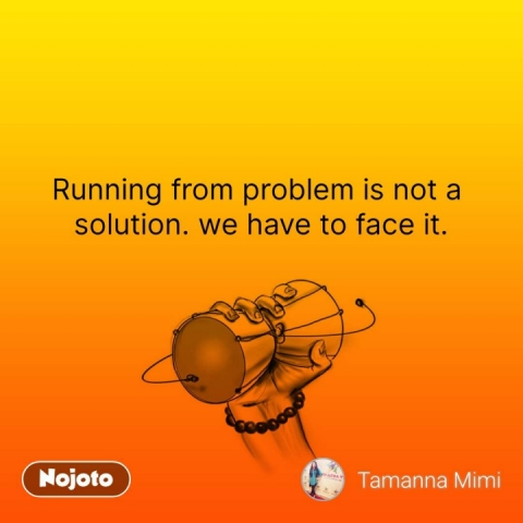 Running from problem is not a  solution. we have to face it.