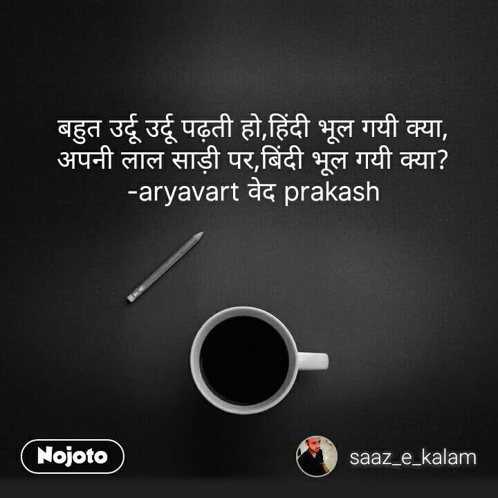 बहुत उर्दू उर्दू पढ़ती हो,हिंदी भूल गयी क्या, अपनी लाल साड़ी पर,बिंदी भूल गयी क्या? -aryavart वेद prakash #NojotoQuote