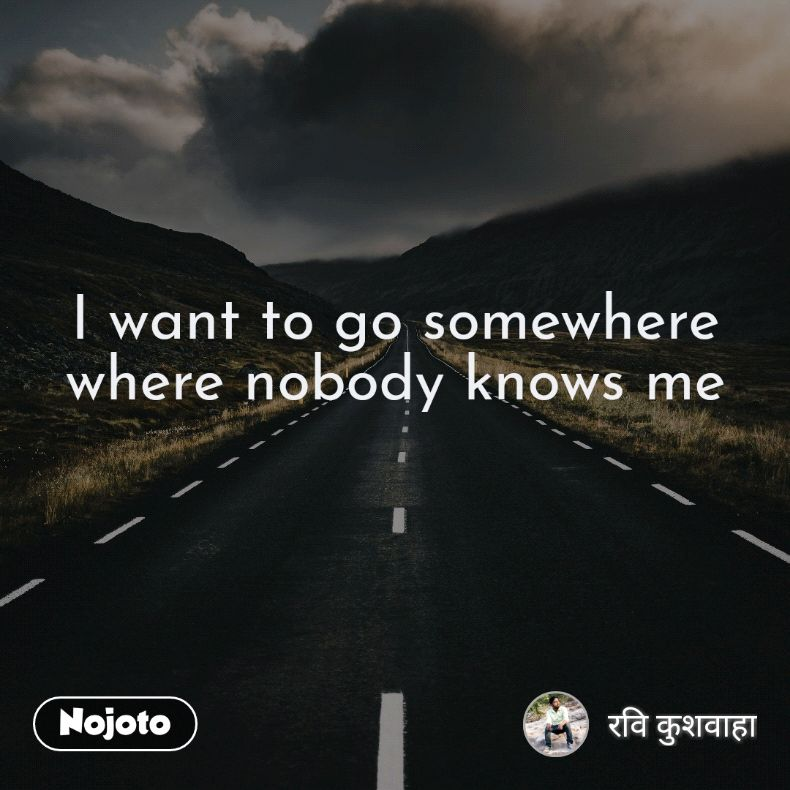 I Want To Go Somewhere Where Nobody Knows Me Quotes Shayari Stor