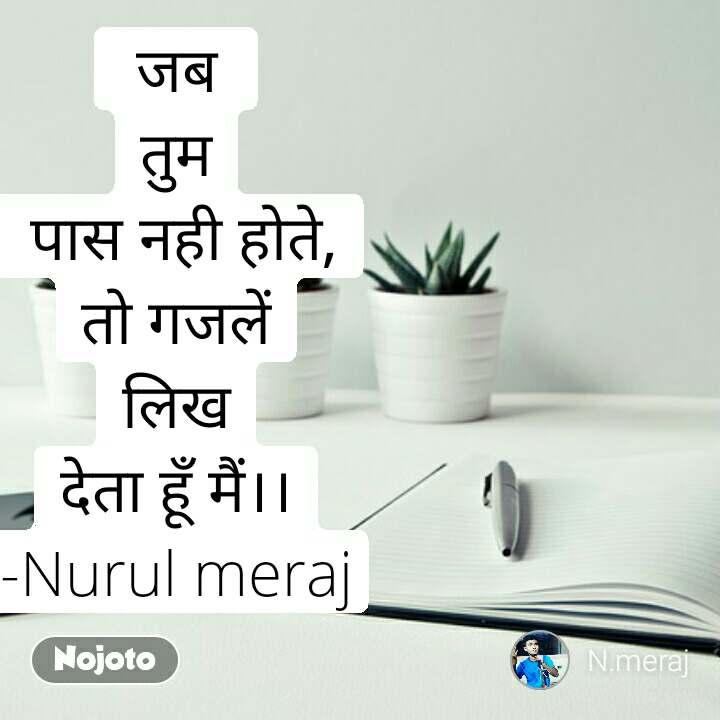 जब  तुम  पास नही होते, तो गजलें लिख देता हूँ मैं।। -Nurul meraj