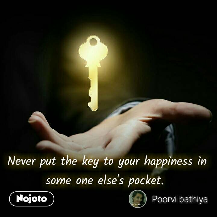 Never put the key to your happiness in some one else's pocket.