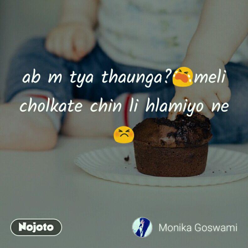 ab m tya thaunga?😭meli cholkate chin li hlamiyo ne😣