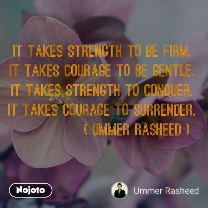 It takes strength to be firm. It takes courage to be gentle. It takes strength to conquer. It takes courage to surrender.               ( UMMER RASHEED )