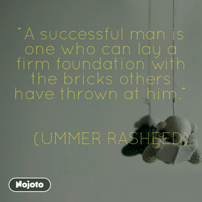 """A successful man is one who can lay a firm foundation with the bricks others have thrown at him.""       (UMMER RASHEED)"