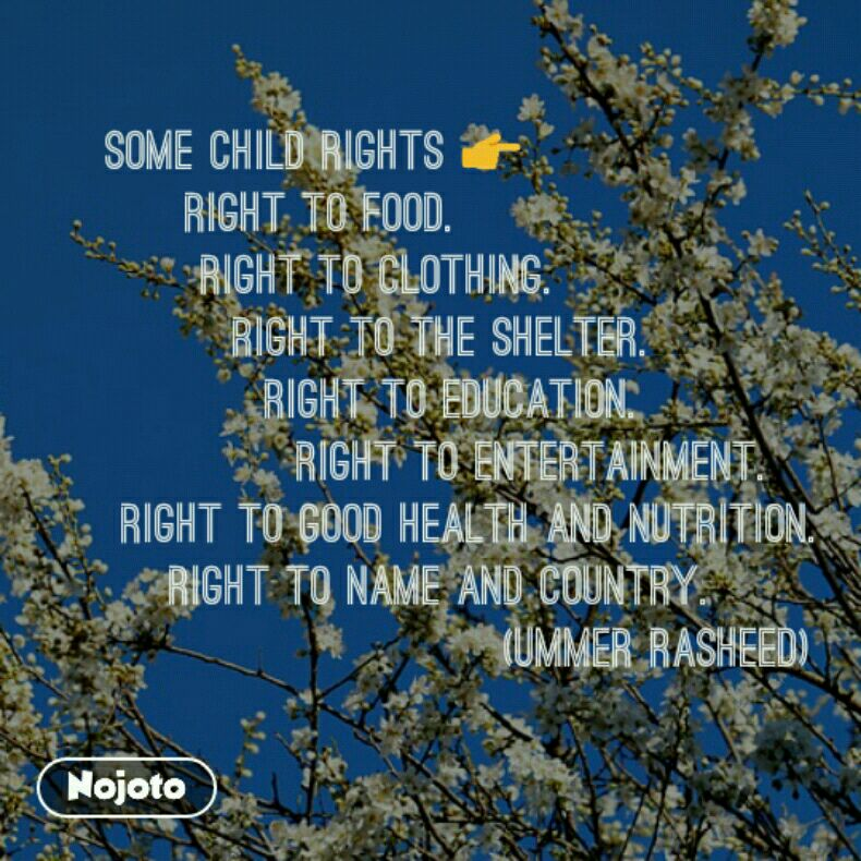 SOME CHILD RIGHTS 👉           Right to food.           Right to clothing.             Right to the shelter.               Right to education.                 Right to entertainment.      Right to good health and nutrition.         Right to name and country.                              (UMMER RASHEED)