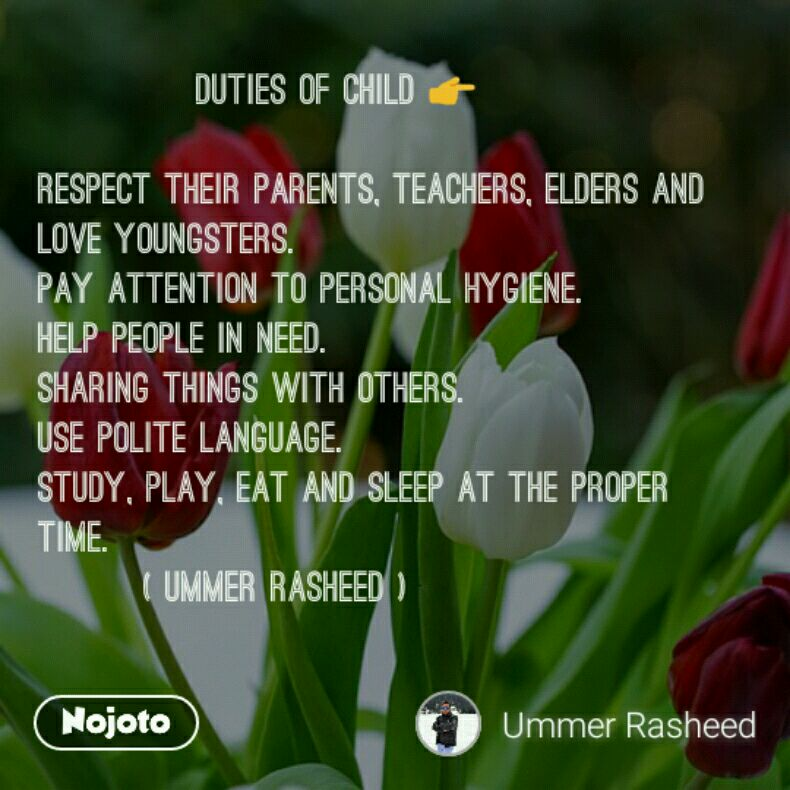 DUTIES OF CHILD 👉   Respect their parents, teachers, elders and love youngsters. Pay attention to personal hygiene. Help people in need. Sharing things with others. Use polite language. Study, play, eat and sleep at the proper time.         ( UMMER RASHEED )